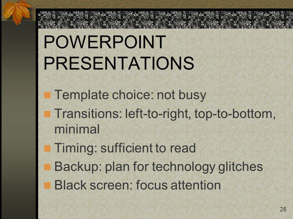 26 POWERPOINT PRESENTATIONS Template choice: not busy Transitions: left-to-right, top-to-bottom, minimal Timing: sufficient to read Backup: plan for t