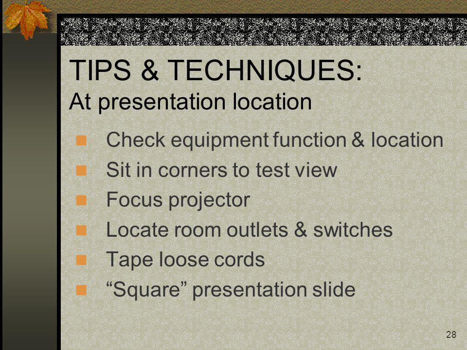 28 TIPS & TECHNIQUES: At presentation location Check equipment function & location Sit in corners to test view Focus projector Locate room outlets & s