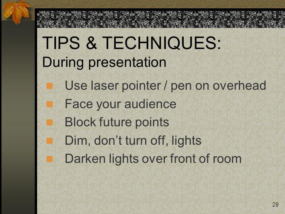 29 TIPS & TECHNIQUES: During presentation Use laser pointer / pen on overhead Face your audience Block future points Dim, dont turn off, lights Darken lights over front of room