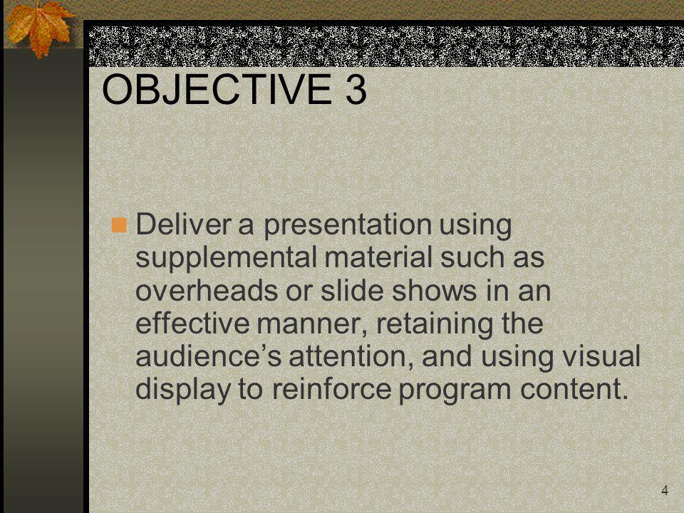 4 OBJECTIVE 3 Deliver a presentation using supplemental material such as overheads or slide shows in an effective manner, retaining the audiences atte
