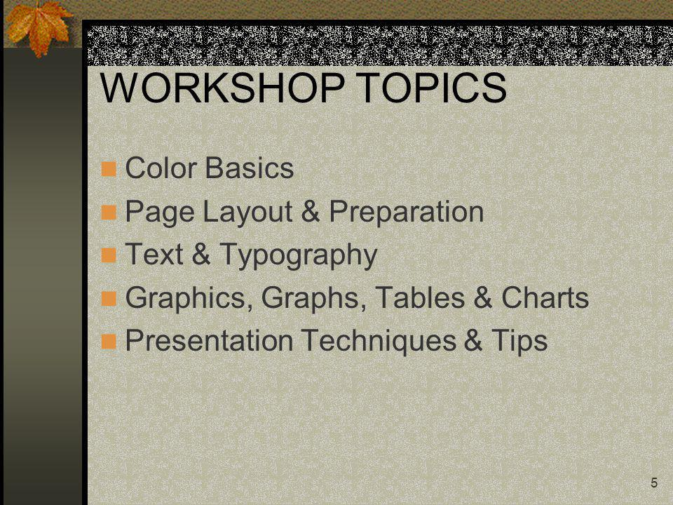 5 WORKSHOP TOPICS Color Basics Page Layout & Preparation Text & Typography Graphics, Graphs, Tables & Charts Presentation Techniques & Tips