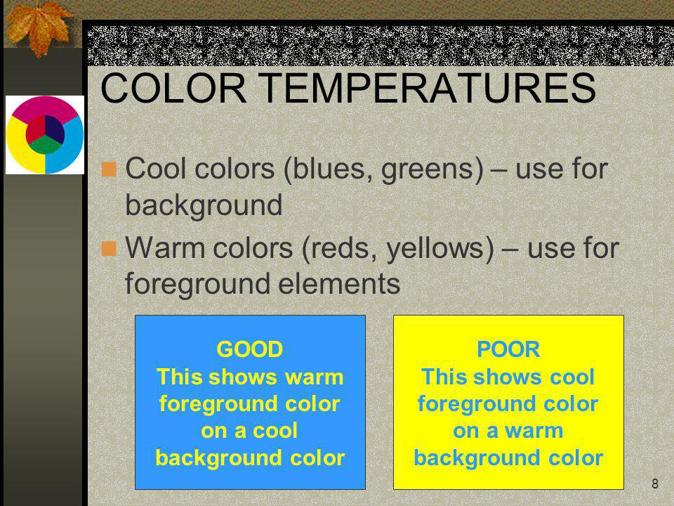 8 COLOR TEMPERATURES Cool colors (blues, greens) – use for background Warm colors (reds, yellows) – use for foreground elements GOOD This shows warm f
