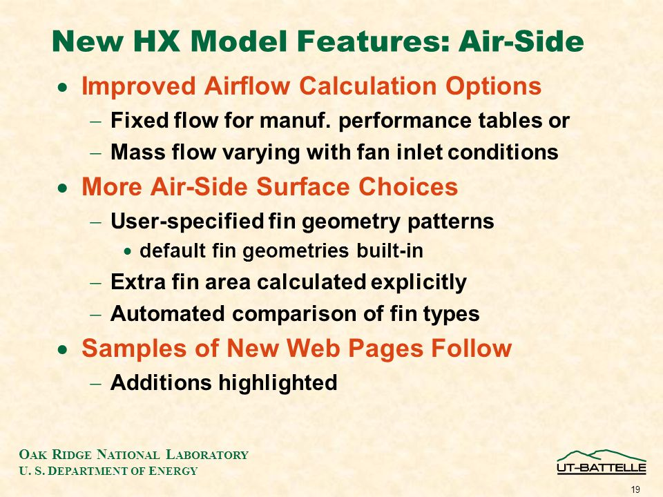 O AK R IDGE N ATIONAL L ABORATORY U. S. D EPARTMENT OF E NERGY 18 New HX Model Features: Refrigerant-Side More HX Configurations Circuit Branching Mer