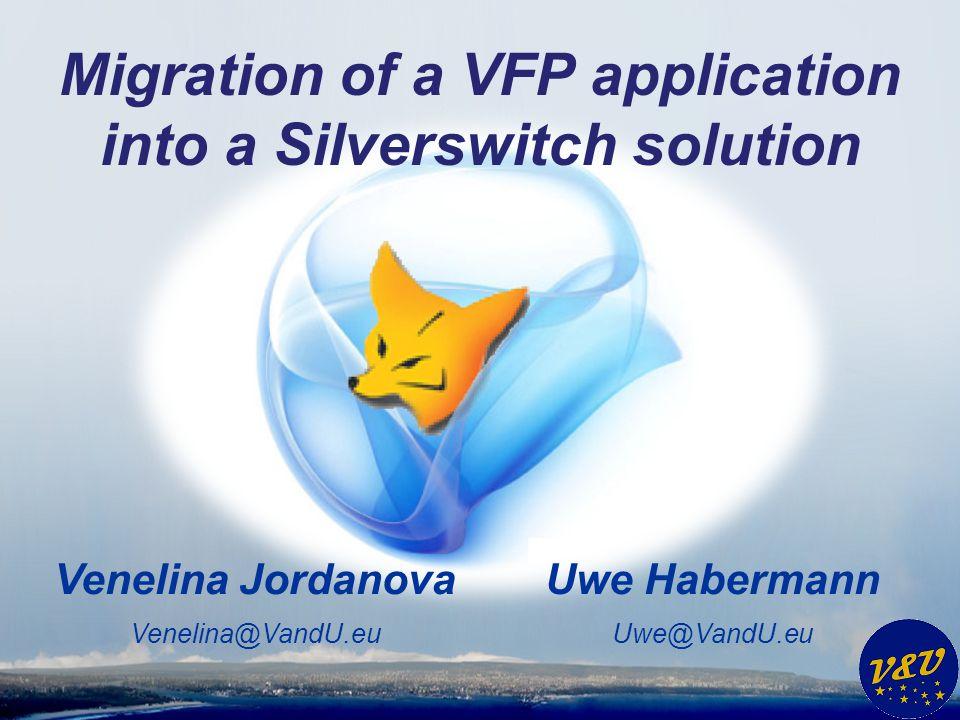 Uwe Habermann Uwe@VandU.eu Venelina Jordanova Venelina@VandU.eu Migration of a VFP application into a Silverswitch solution