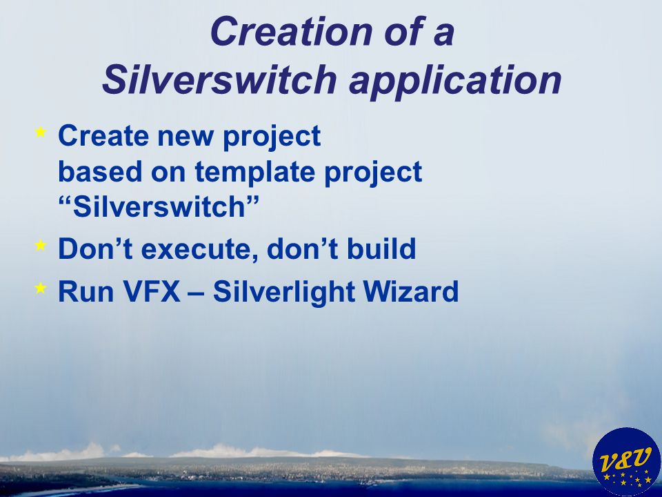 Creation of a Silverswitch application * Create new project based on template project Silverswitch * Dont execute, dont build * Run VFX – Silverlight