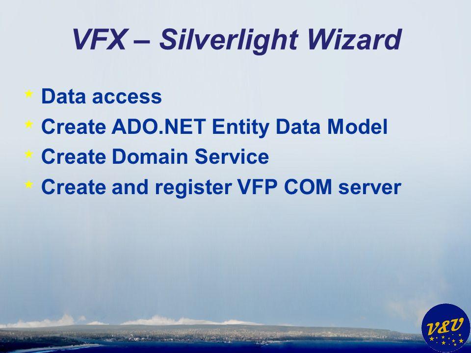 VFX – Silverlight Wizard * Data access * Create ADO.NET Entity Data Model * Create Domain Service * Create and register VFP COM server