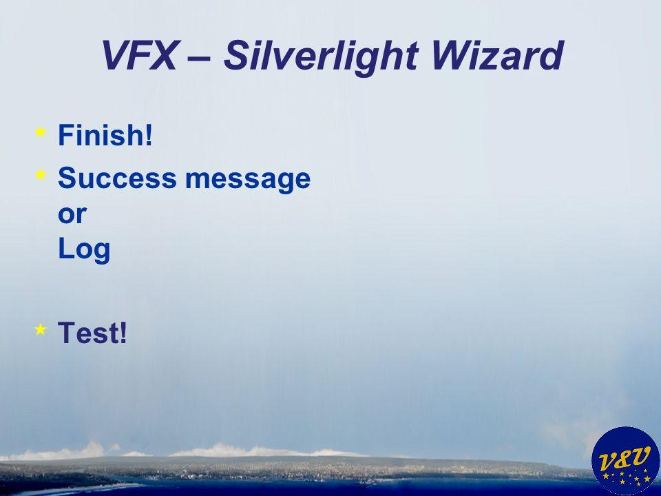 VFX – Silverlight Wizard * Finish! * Success message or Log * Test!