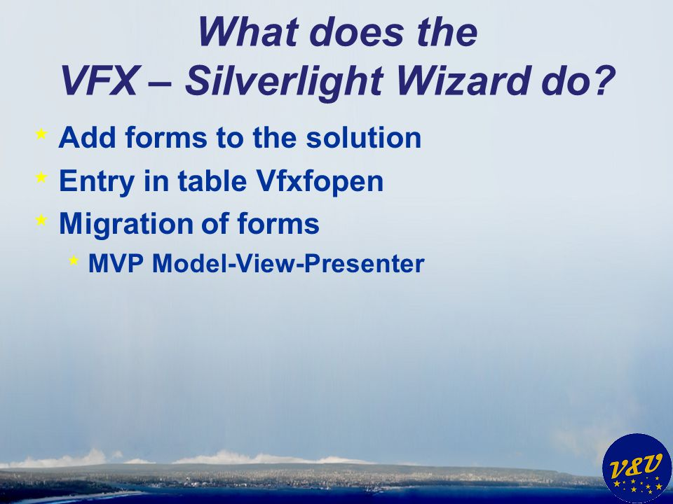 What does the VFX – Silverlight Wizard do? * Add forms to the solution * Entry in table Vfxfopen * Migration of forms * MVP Model-View-Presenter