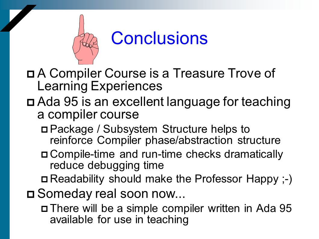 Conclusions A Compiler Course is a Treasure Trove of Learning Experiences Ada 95 is an excellent language for teaching a compiler course Package / Subsystem Structure helps to reinforce Compiler phase/abstraction structure Compile-time and run-time checks dramatically reduce debugging time Readability should make the Professor Happy ;-) Someday real soon now...