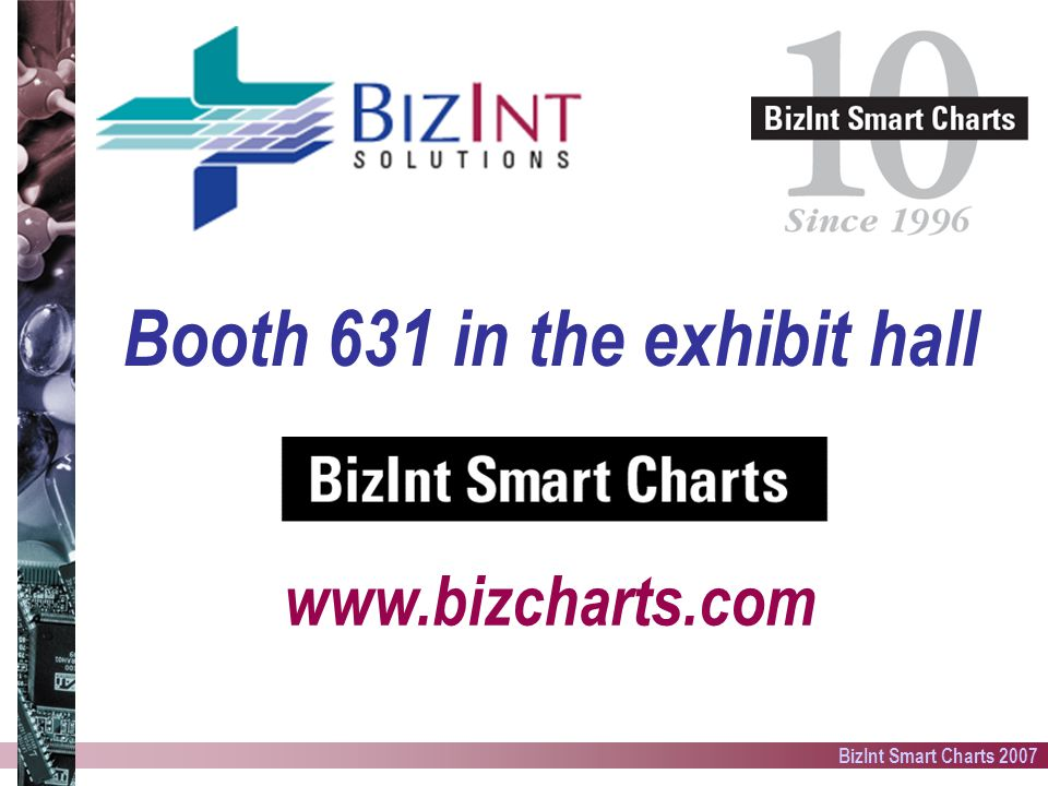 BizInt Smart Charts 2007 Booth 631 in the exhibit hall www.bizcharts.com