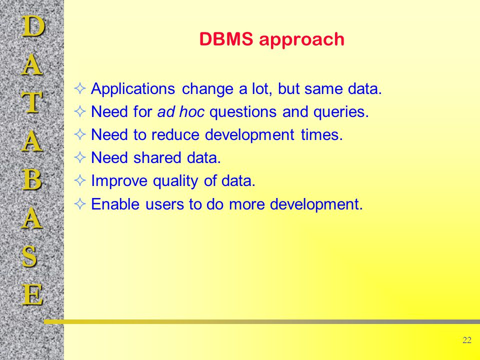 DATABASE 22 DBMS approach Applications change a lot, but same data.