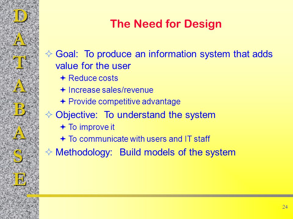 DATABASE 24 The Need for Design Goal: To produce an information system that adds value for the user Reduce costs Increase sales/revenue Provide competitive advantage Objective: To understand the system To improve it To communicate with users and IT staff Methodology: Build models of the system