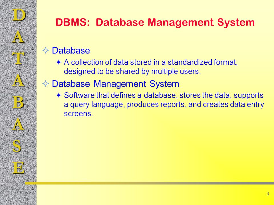 DATABASE 3 DBMS: Database Management System Database A collection of data stored in a standardized format, designed to be shared by multiple users.