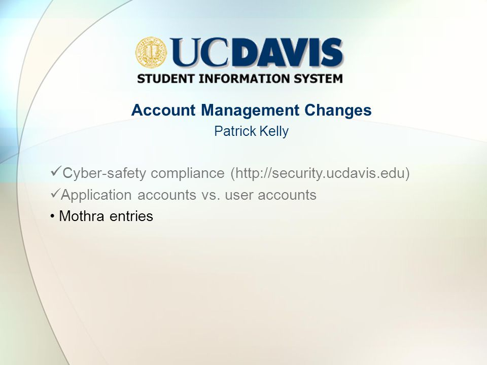 Account Management Changes Patrick Kelly Cyber-safety compliance (http://security.ucdavis.edu) Application accounts vs.