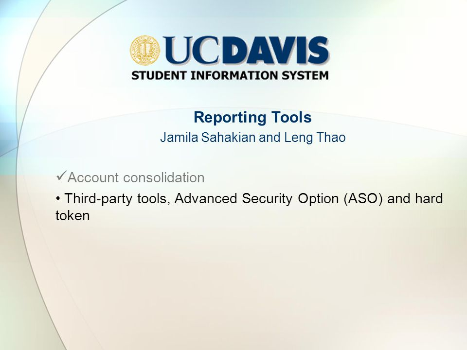 Reporting Tools Jamila Sahakian and Leng Thao Account consolidation Third-party tools, Advanced Security Option (ASO) and hard token