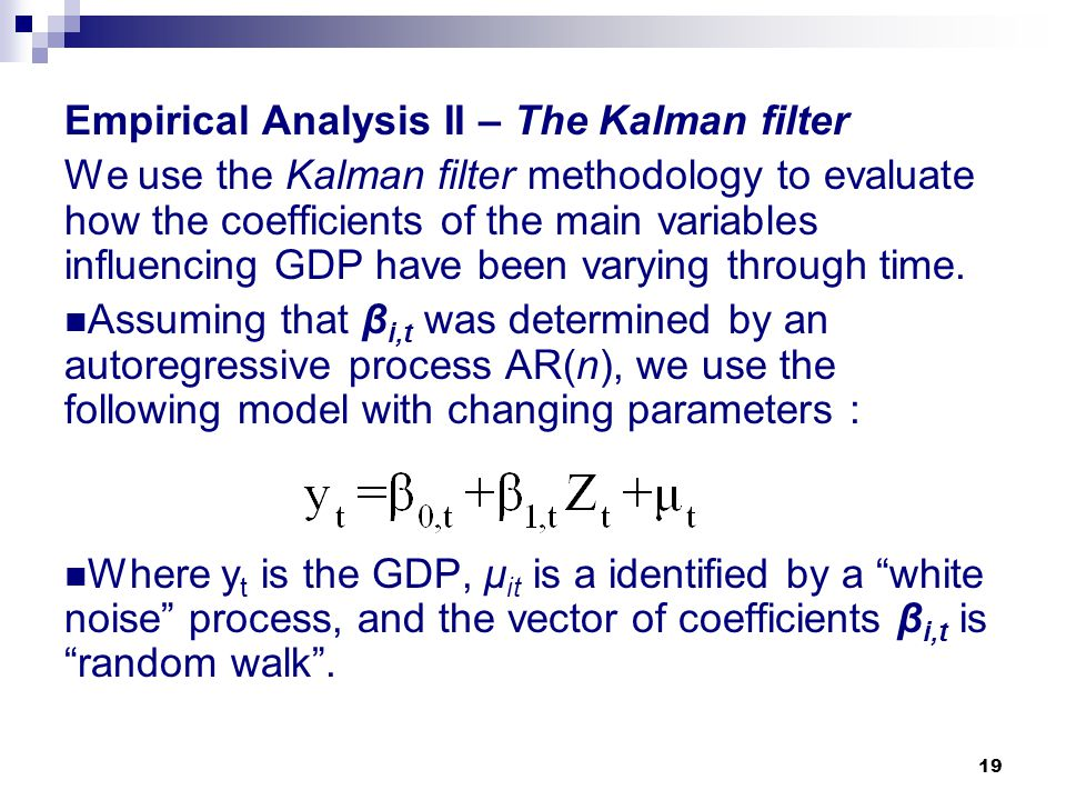 19 Empirical Analysis II – The Kalman filter We use the Kalman filter methodology to evaluate how the coefficients of the main variables influencing G