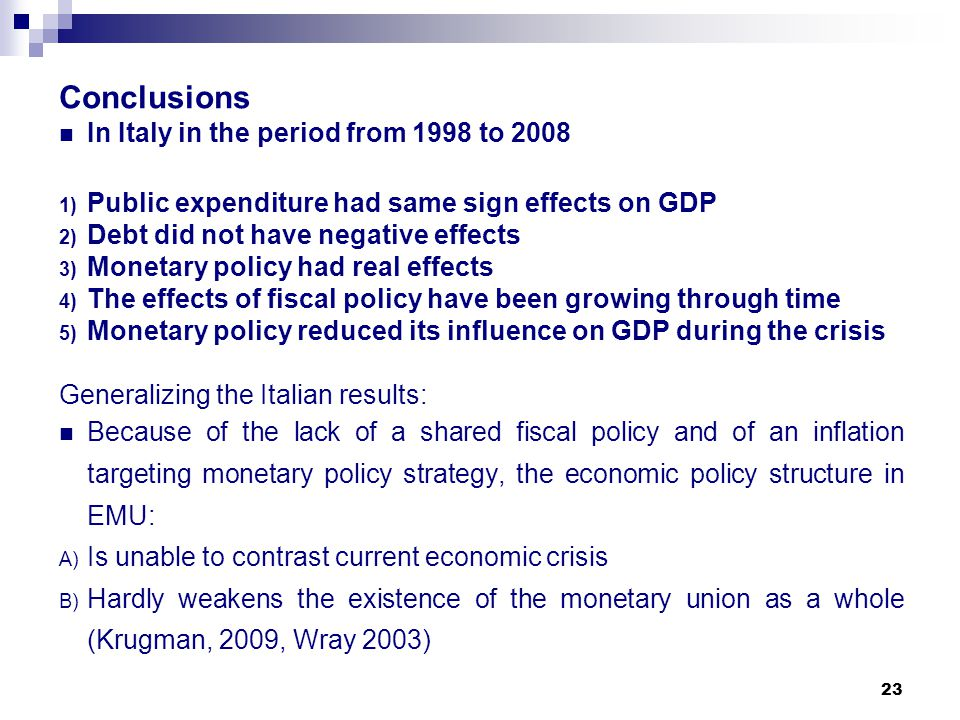 23 Conclusions In Italy in the period from 1998 to 2008 1) Public expenditure had same sign effects on GDP 2) Debt did not have negative effects 3) Monetary policy had real effects 4) The effects of fiscal policy have been growing through time 5) Monetary policy reduced its influence on GDP during the crisis Generalizing the Italian results: Because of the lack of a shared fiscal policy and of an inflation targeting monetary policy strategy, the economic policy structure in EMU: A) Is unable to contrast current economic crisis B) Hardly weakens the existence of the monetary union as a whole (Krugman, 2009, Wray 2003)
