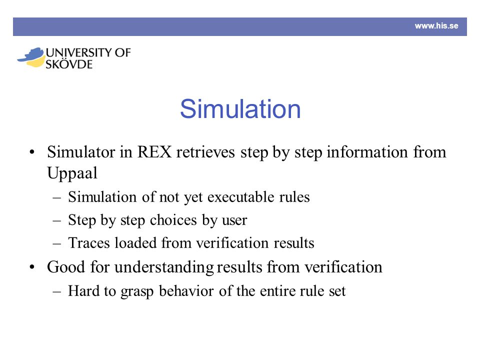 www.his.se Simulation Simulator in REX retrieves step by step information from Uppaal –Simulation of not yet executable rules –Step by step choices by user –Traces loaded from verification results Good for understanding results from verification –Hard to grasp behavior of the entire rule set