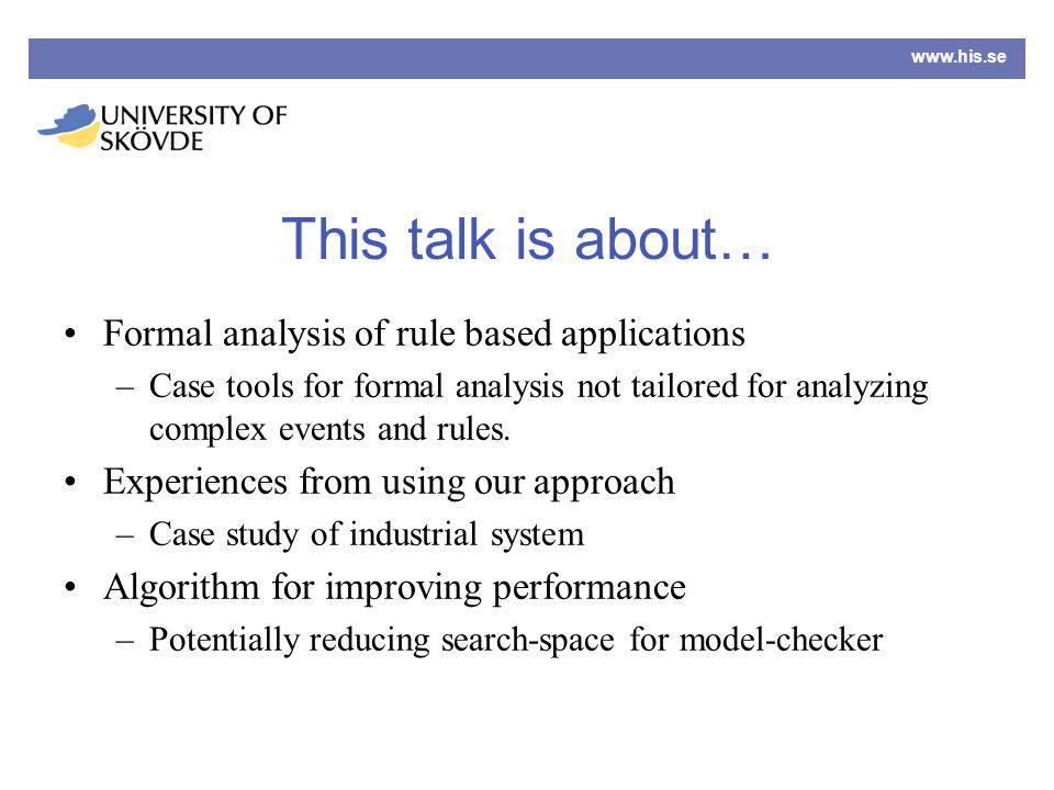 www.his.se This talk is about… Formal analysis of rule based applications –Case tools for formal analysis not tailored for analyzing complex events and rules.