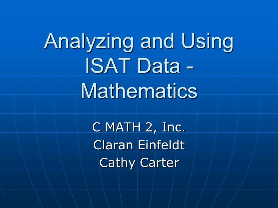 Analyzing and Using ISAT Data - Mathematics C MATH 2, Inc. Claran Einfeldt Cathy Carter