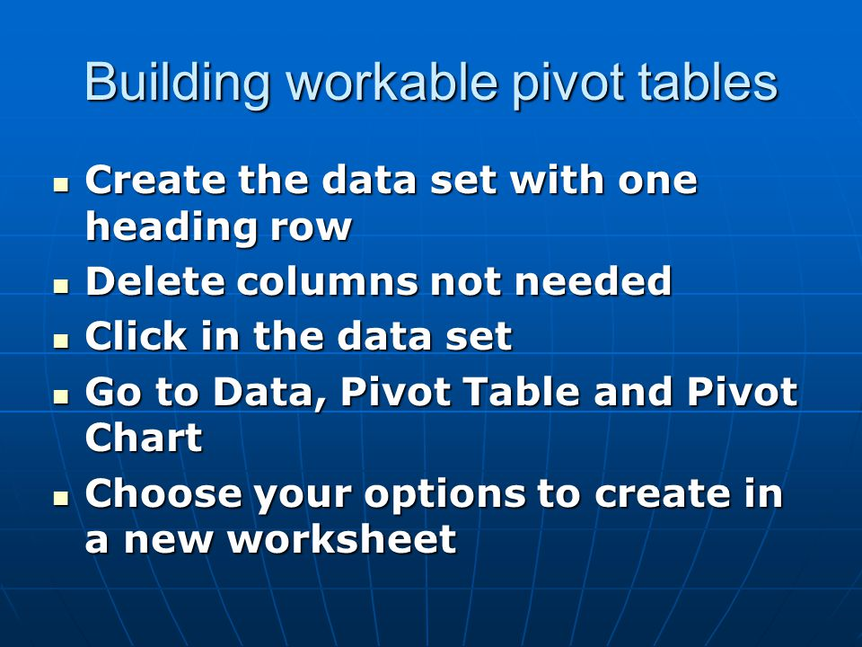 Building workable pivot tables Create the data set with one heading row Create the data set with one heading row Delete columns not needed Delete colu