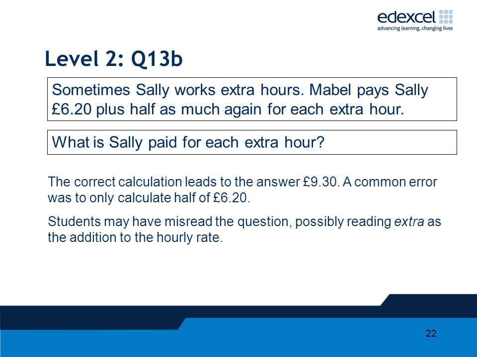 22 Level 2: Q13b Sometimes Sally works extra hours. Mabel pays Sally £6.20 plus half as much again for each extra hour. What is Sally paid for each ex