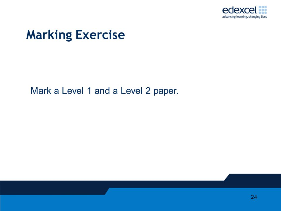 24 Marking Exercise Mark a Level 1 and a Level 2 paper.