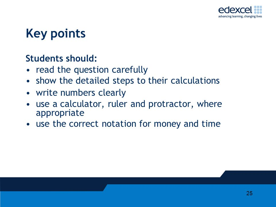 25 Students should: read the question carefully show the detailed steps to their calculations write numbers clearly use a calculator, ruler and protra