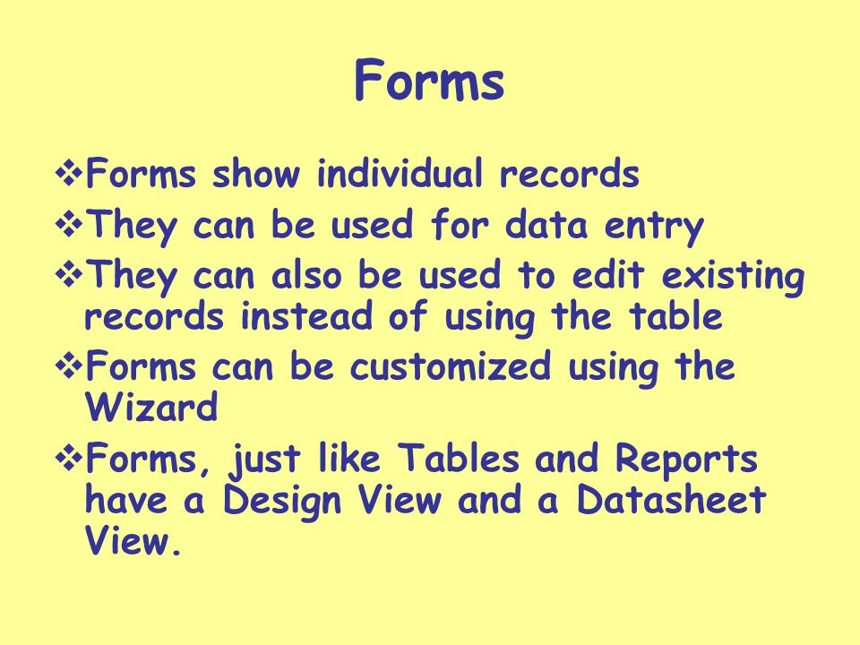 Forms Forms show individual records They can be used for data entry They can also be used to edit existing records instead of using the table Forms can be customized using the Wizard Forms, just like Tables and Reports have a Design View and a Datasheet View.