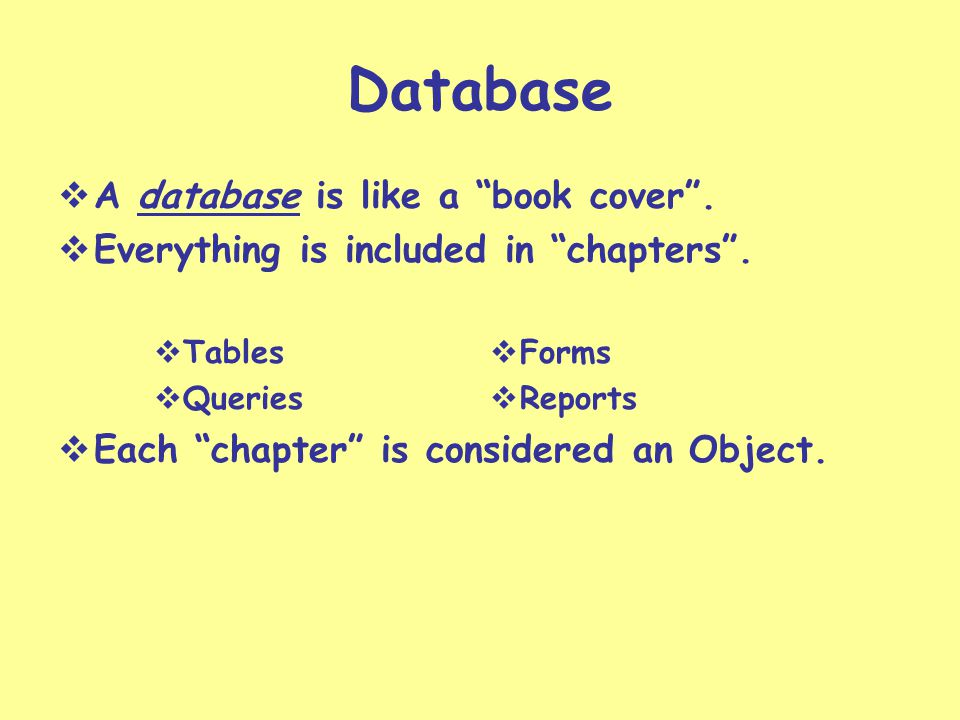 Terminology to Remember Table – the basic organization of the information in a database Record – contains information about a particular person, company, or event Field – A name given to a specific piece of information in a record (name, address, etc.) Primary Key – a unique identifier