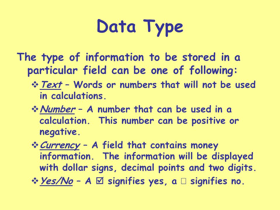Data Type The type of information to be stored in a particular field can be one of following: Text – Words or numbers that will not be used in calculations.