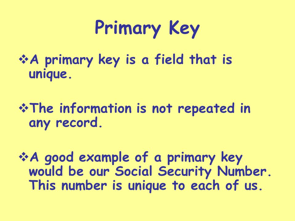 Primary Key A primary key is a field that is unique.
