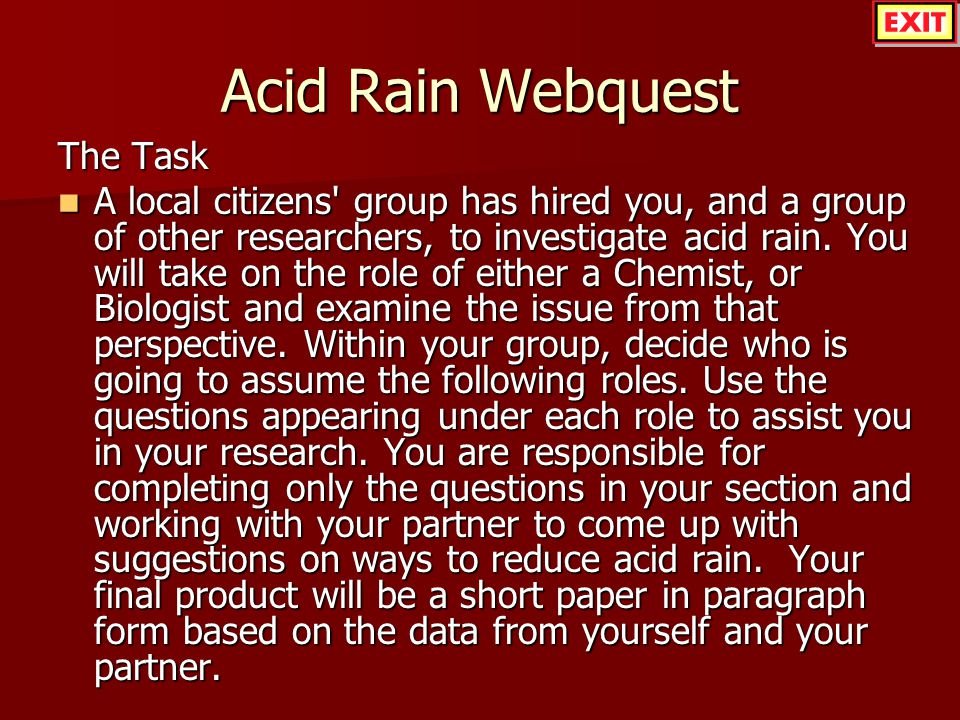 Acid Rain Webquest The Task A local citizens' group has hired you, and a group of other researchers, to investigate acid rain. You will take on the ro