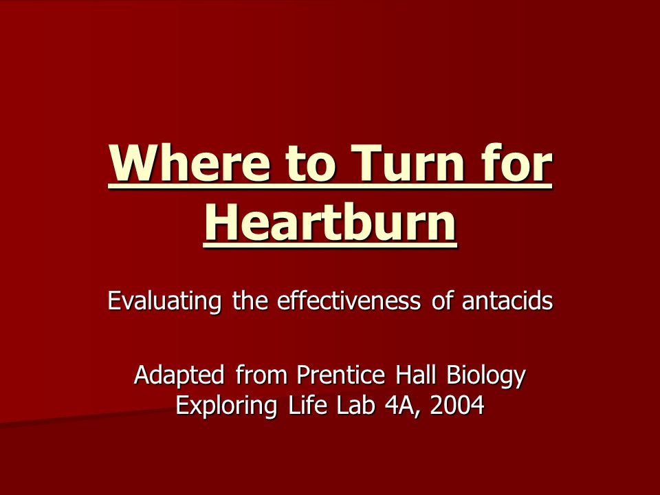 Where to Turn for Heartburn Evaluating the effectiveness of antacids Adapted from Prentice Hall Biology Exploring Life Lab 4A, 2004
