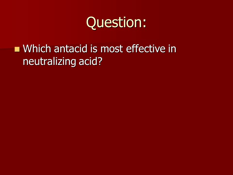Question: Which antacid is most effective in neutralizing acid? Which antacid is most effective in neutralizing acid?