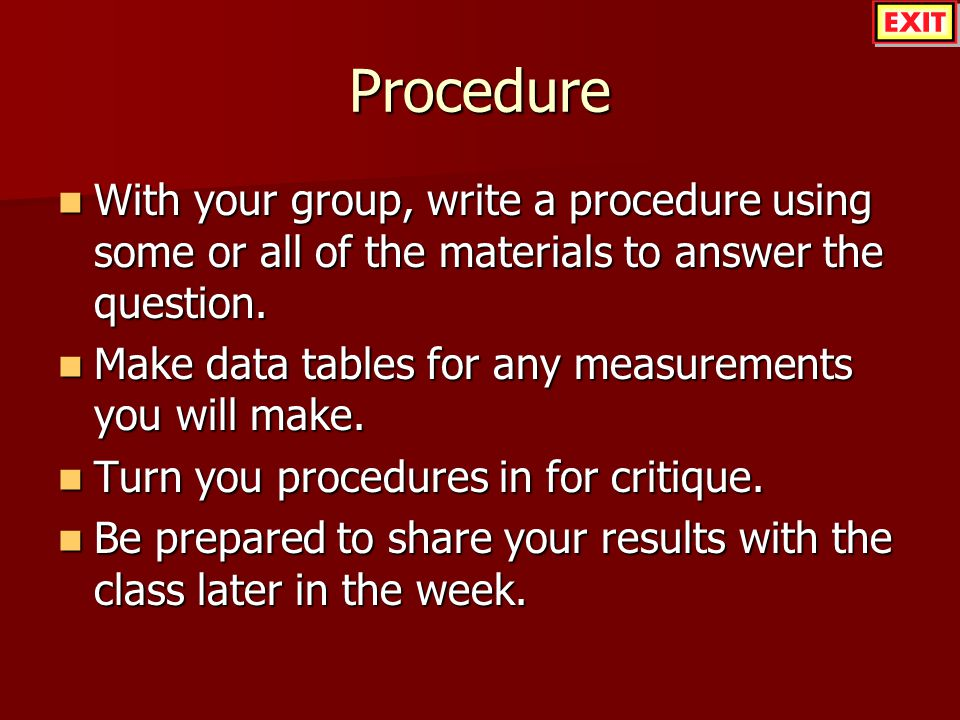 Procedure With your group, write a procedure using some or all of the materials to answer the question. With your group, write a procedure using some