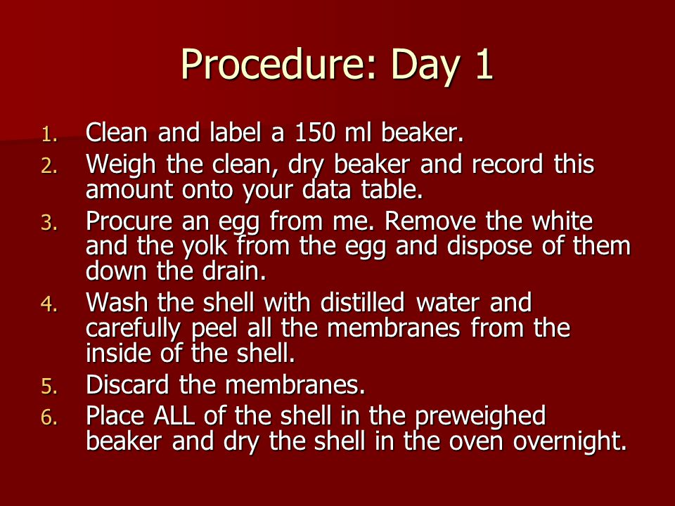 Procedure: Day 1 1. Clean and label a 150 ml beaker. 2. Weigh the clean, dry beaker and record this amount onto your data table. 3. Procure an egg fro