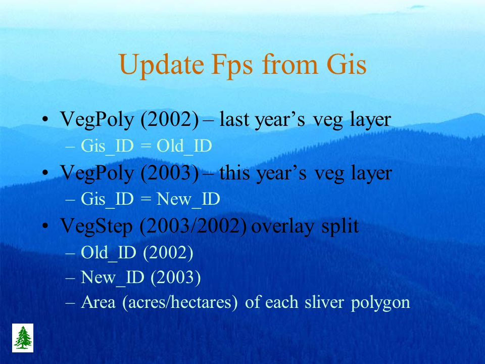 Update Fps from Gis VegPoly (2002) – last years veg layer –Gis_ID = Old_ID VegPoly (2003) – this years veg layer –Gis_ID = New_ID VegStep (2003/2002) overlay split –Old_ID (2002) –New_ID (2003) –Area (acres/hectares) of each sliver polygon