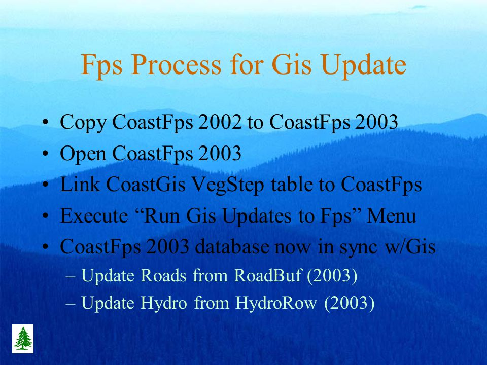 Fps Process for Gis Update Copy CoastFps 2002 to CoastFps 2003 Open CoastFps 2003 Link CoastGis VegStep table to CoastFps Execute Run Gis Updates to Fps Menu CoastFps 2003 database now in sync w/Gis –Update Roads from RoadBuf (2003) –Update Hydro from HydroRow (2003)