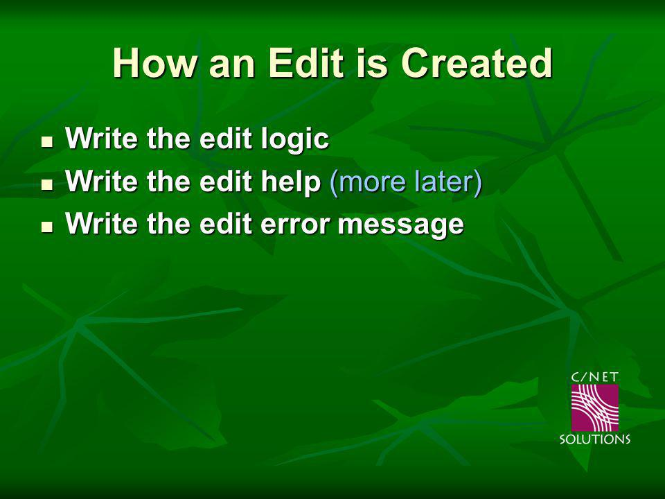 How an Edit is Created Write the edit logic Write the edit logic Write the edit help (more later) Write the edit help (more later) Write the edit error message Write the edit error message