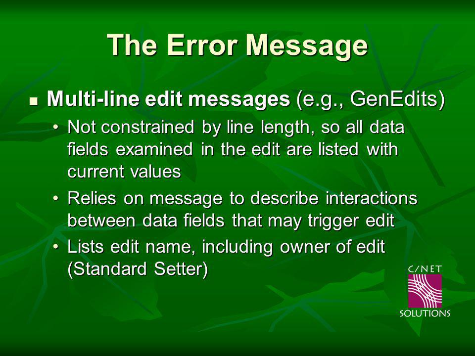 The Error Message Multi-line edit messages (e.g., GenEdits) Multi-line edit messages (e.g., GenEdits) Not constrained by line length, so all data fields examined in the edit are listed with current valuesNot constrained by line length, so all data fields examined in the edit are listed with current values Relies on message to describe interactions between data fields that may trigger editRelies on message to describe interactions between data fields that may trigger edit Lists edit name, including owner of edit (Standard Setter)Lists edit name, including owner of edit (Standard Setter)