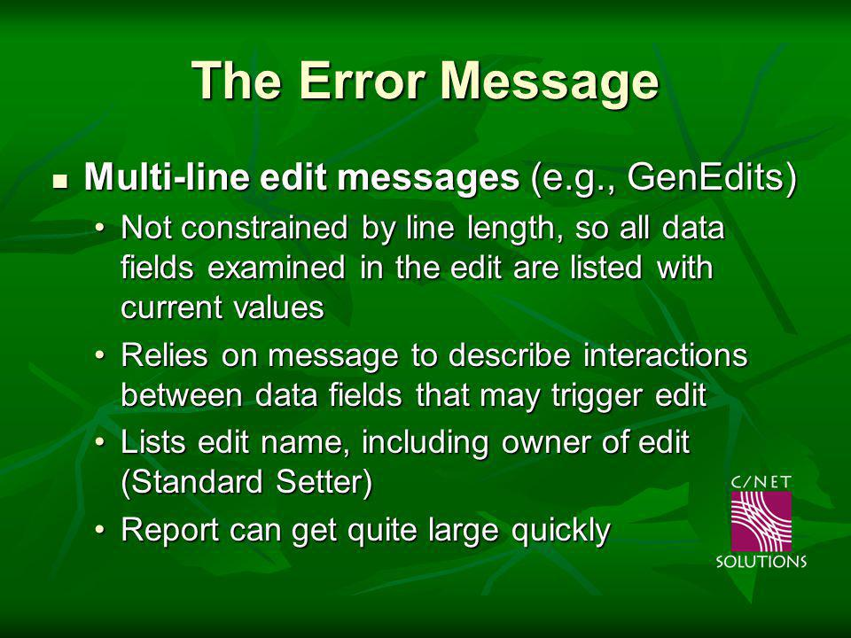 The Error Message Multi-line edit messages (e.g., GenEdits) Multi-line edit messages (e.g., GenEdits) Not constrained by line length, so all data fields examined in the edit are listed with current valuesNot constrained by line length, so all data fields examined in the edit are listed with current values Relies on message to describe interactions between data fields that may trigger editRelies on message to describe interactions between data fields that may trigger edit Lists edit name, including owner of edit (Standard Setter)Lists edit name, including owner of edit (Standard Setter) Report can get quite large quicklyReport can get quite large quickly