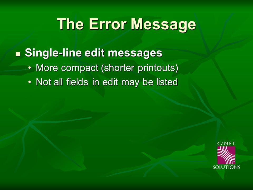 The Error Message Single-line edit messages Single-line edit messages More compact (shorter printouts)More compact (shorter printouts) Not all fields in edit may be listedNot all fields in edit may be listed
