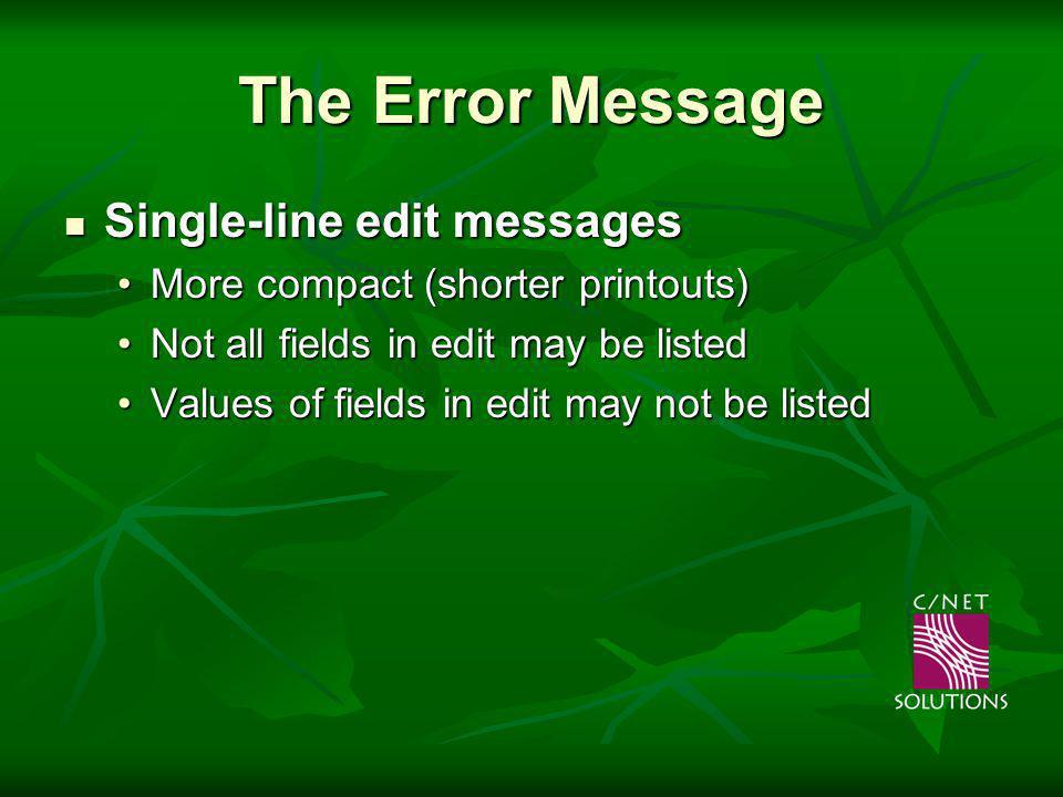 The Error Message Single-line edit messages Single-line edit messages More compact (shorter printouts)More compact (shorter printouts) Not all fields