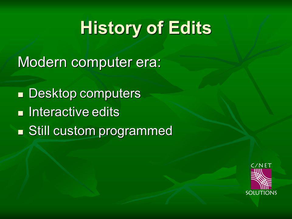 History of Edits Modern computer era: Desktop computers Desktop computers Interactive edits Interactive edits Still custom programmed Still custom pro