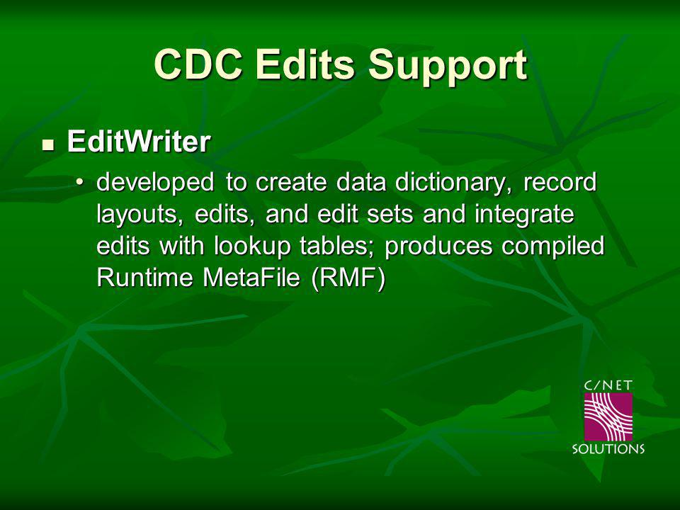 CDC Edits Support EditWriter EditWriter developed to create data dictionary, record layouts, edits, and edit sets and integrate edits with lookup tables; produces compiled Runtime MetaFile (RMF)developed to create data dictionary, record layouts, edits, and edit sets and integrate edits with lookup tables; produces compiled Runtime MetaFile (RMF) Edit Engine – Edit Engine – developed to apply edits within a MetaFile to a data streamdeveloped to apply edits within a MetaFile to a data stream