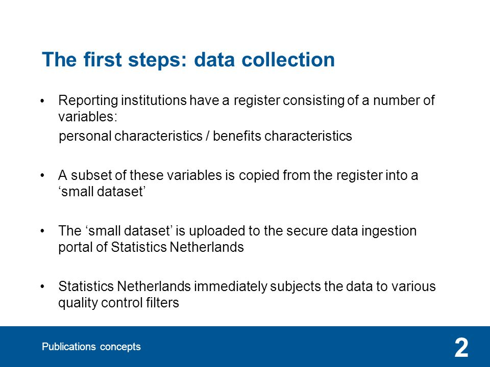 Publications concepts 2 The first steps: data collection Reporting institutions have a register consisting of a number of variables: personal characteristics / benefits characteristics A subset of these variables is copied from the register into a small dataset The small dataset is uploaded to the secure data ingestion portal of Statistics Netherlands Statistics Netherlands immediately subjects the data to various quality control filters