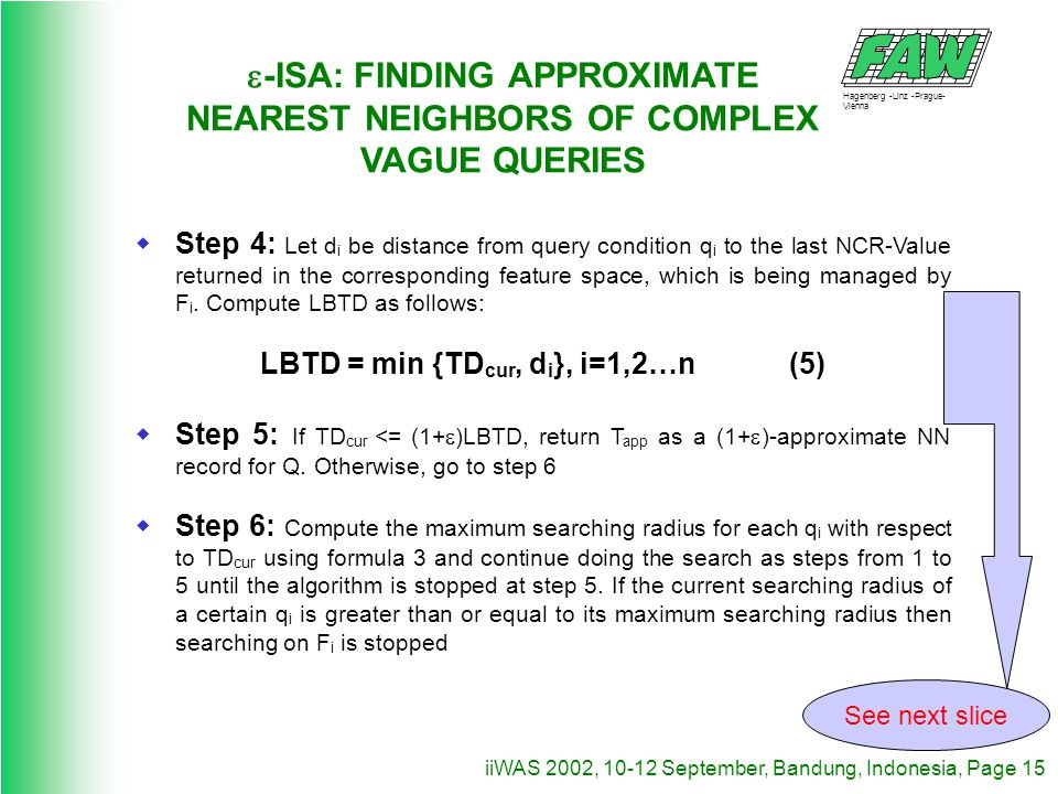 Hagenberg -Linz -Prague- Vienna iiWAS 2002, 10-12 September, Bandung, Indonesia, Page 15 -ISA: FINDING APPROXIMATE NEAREST NEIGHBORS OF COMPLEX VAGUE QUERIES Step 4: Let d i be distance from query condition q i to the last NCR-Value returned in the corresponding feature space, which is being managed by F i.