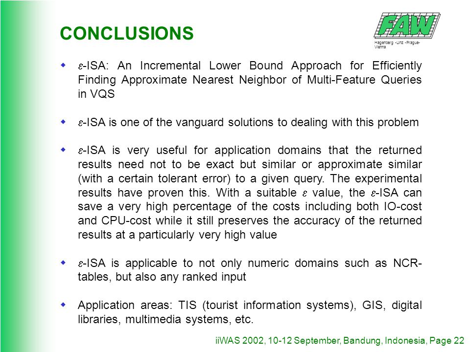 Hagenberg -Linz -Prague- Vienna iiWAS 2002, 10-12 September, Bandung, Indonesia, Page 22 CONCLUSIONS -ISA: An Incremental Lower Bound Approach for Efficiently Finding Approximate Nearest Neighbor of Multi-Feature Queries in VQS -ISA is one of the vanguard solutions to dealing with this problem -ISA is very useful for application domains that the returned results need not to be exact but similar or approximate similar (with a certain tolerant error) to a given query.