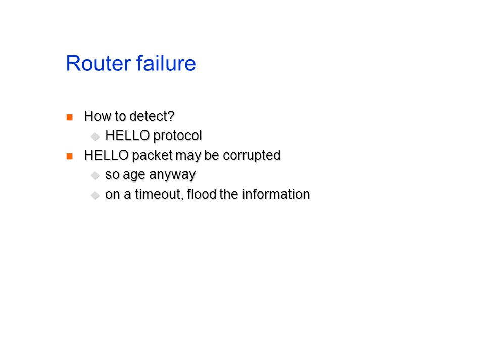 Router failure How to detect? How to detect? HELLO protocol HELLO protocol HELLO packet may be corrupted HELLO packet may be corrupted so age anyway s